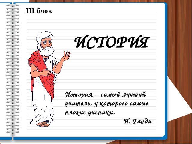 III блок ИСТОРИЯ История – самый лучший учитель, у которого самые плохие учен...