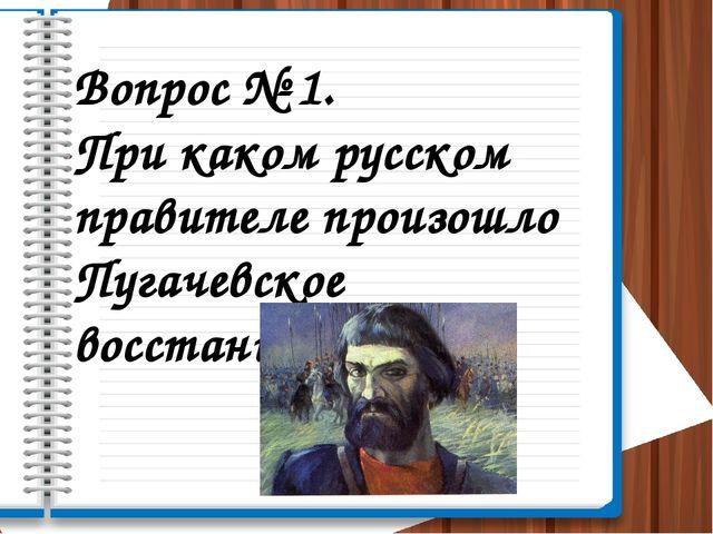 Вопрос № 1. При каком русском правителе произошло Пугачевское восстание?