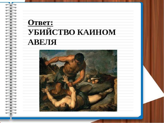 Ответ: УБИЙСТВО КАИНОМ АВЕЛЯ