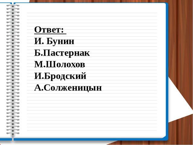 Ответ: И. Бунин Б.Пастернак М.Шолохов И.Бродский А.Солженицын