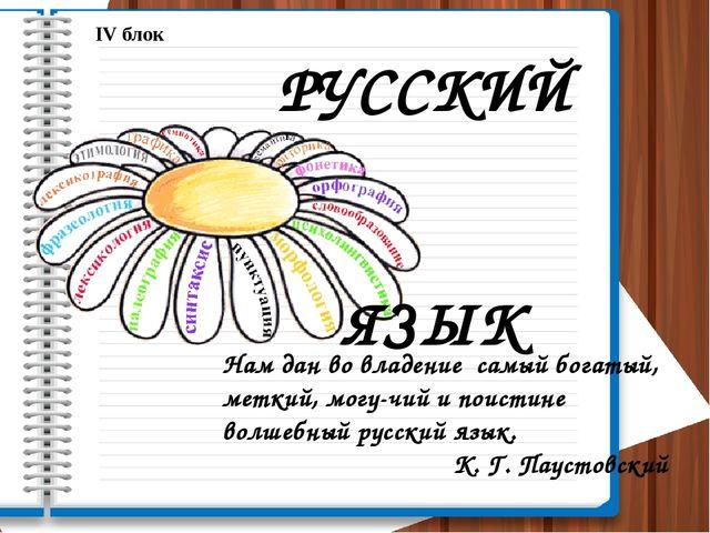 IV блок РУССКИЙ ЯЗЫК Нам дан во владение самый богатый, меткий, могучий и по...