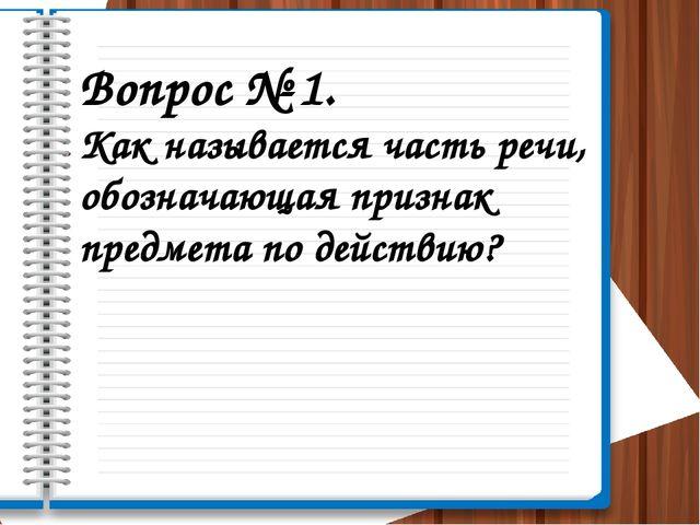 Вопрос № 1. Как называется часть речи, обозначающая признак предмета по дейст...
