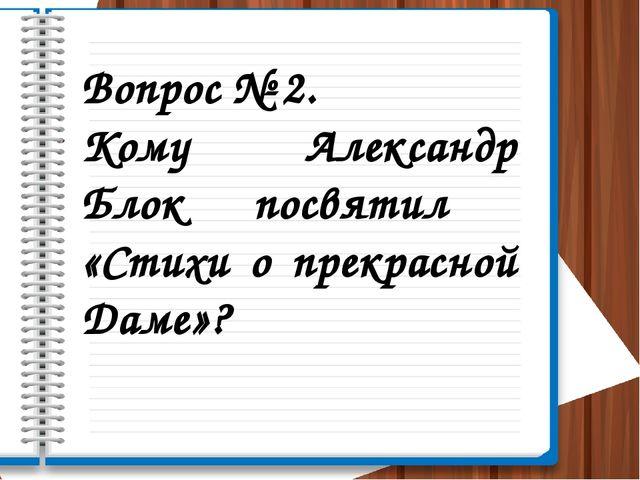 Вопрос № 2. Кому Александр Блок посвятил «Стихи о прекрасной Даме»?