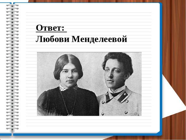 Ответ: Любови Менделеевой