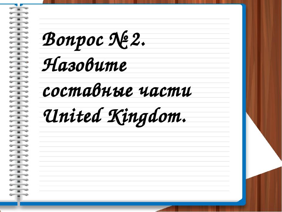 Вопрос № 2. Назовите составные части United Kingdom.