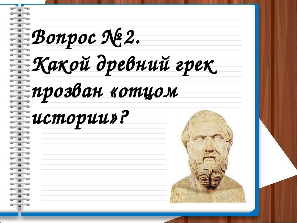 Вопрос № 2. Какой древний грек прозван «отцом истории»?