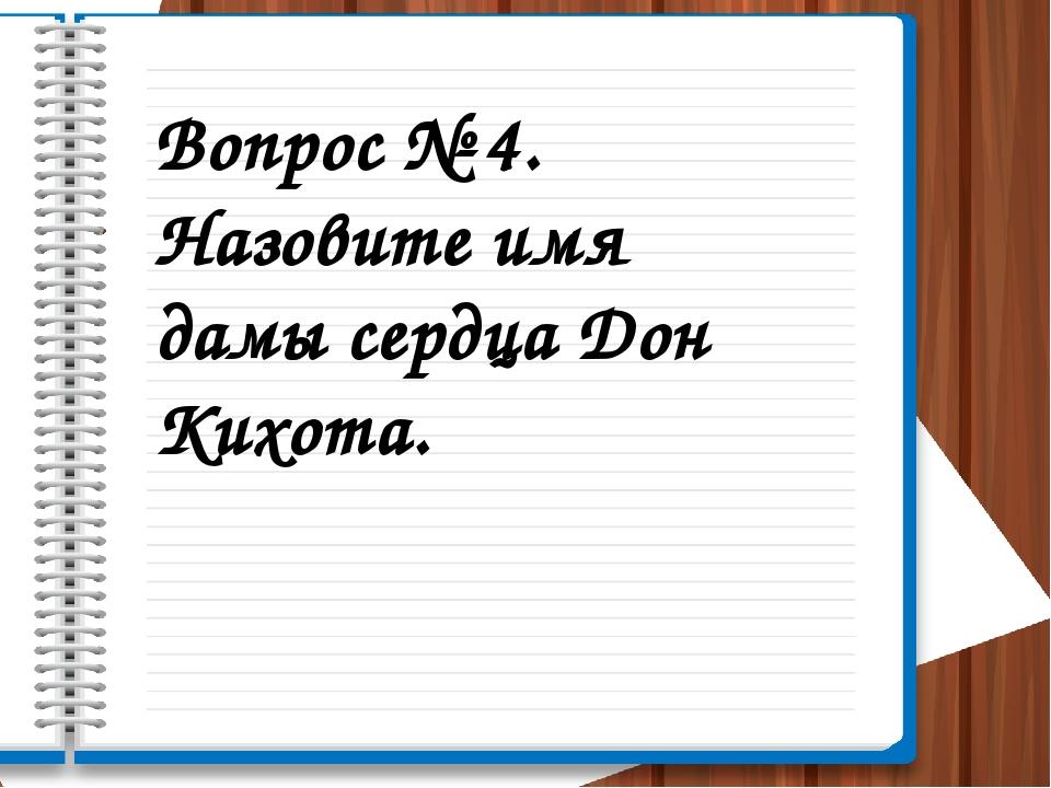 Вопрос № 4. Назовите имя дамы сердца Дон Кихота.