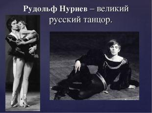 Рудольф Нуриев – великий русский танцор.