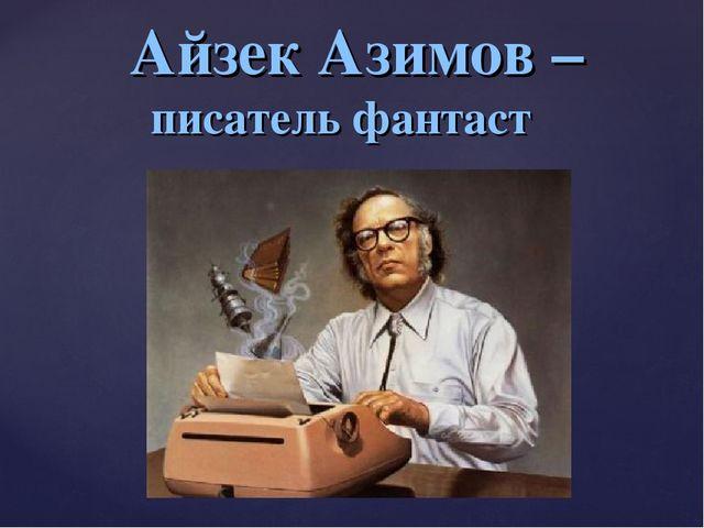 Айзек Азимов – писатель фантаст