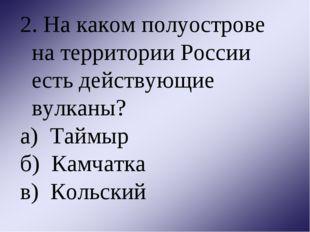 2. На каком полуострове на территории России есть действующие вулканы? а) Тай