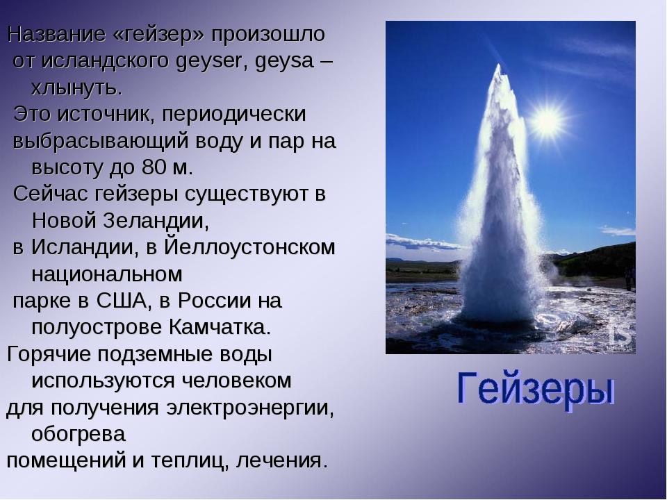 Название «гейзер» произошло от исландского geyser, geysa – хлынуть. Это источ...