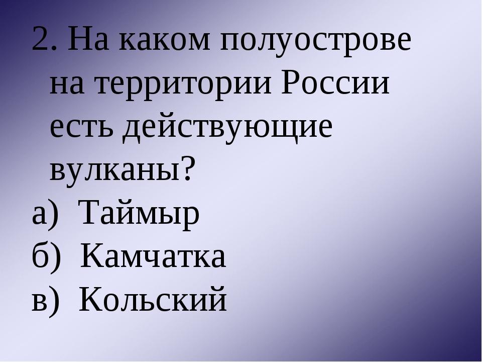 2. На каком полуострове на территории России есть действующие вулканы? а) Тай...