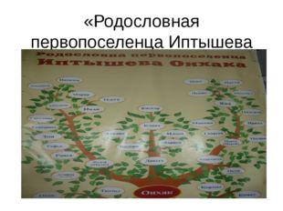 «Родословная первопоселенца Иптышева Онхака»