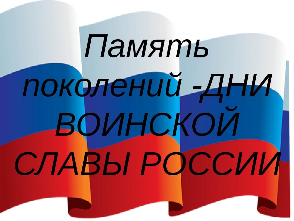 Память поколений -ДНИ ВОИНСКОЙ СЛАВЫ РОССИИ