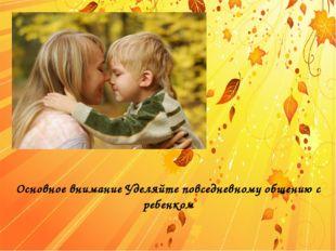 Основное внимание Уделяйте повседневному общению с ребенком