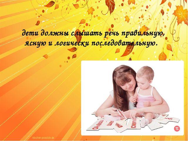 дети должны слышать речь правильную, ясную и логически последовательную.