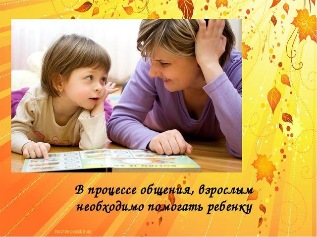 В процессе общения, взрослым необходимо помогать ребенку