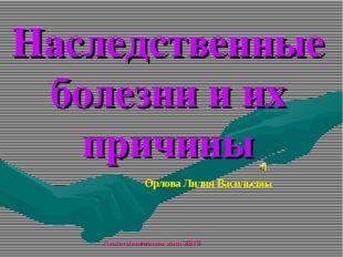 Наследственные болезни и их причины Орлова Лилия Васильевна Анастасиевская со