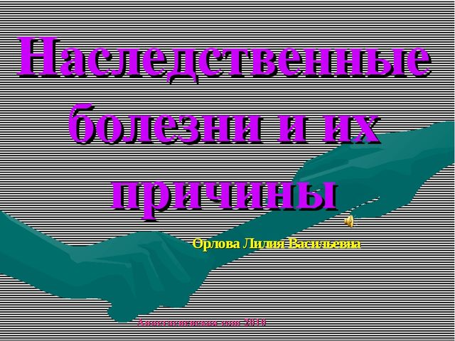 Наследственные болезни и их причины Орлова Лилия Васильевна Анастасиевская со...