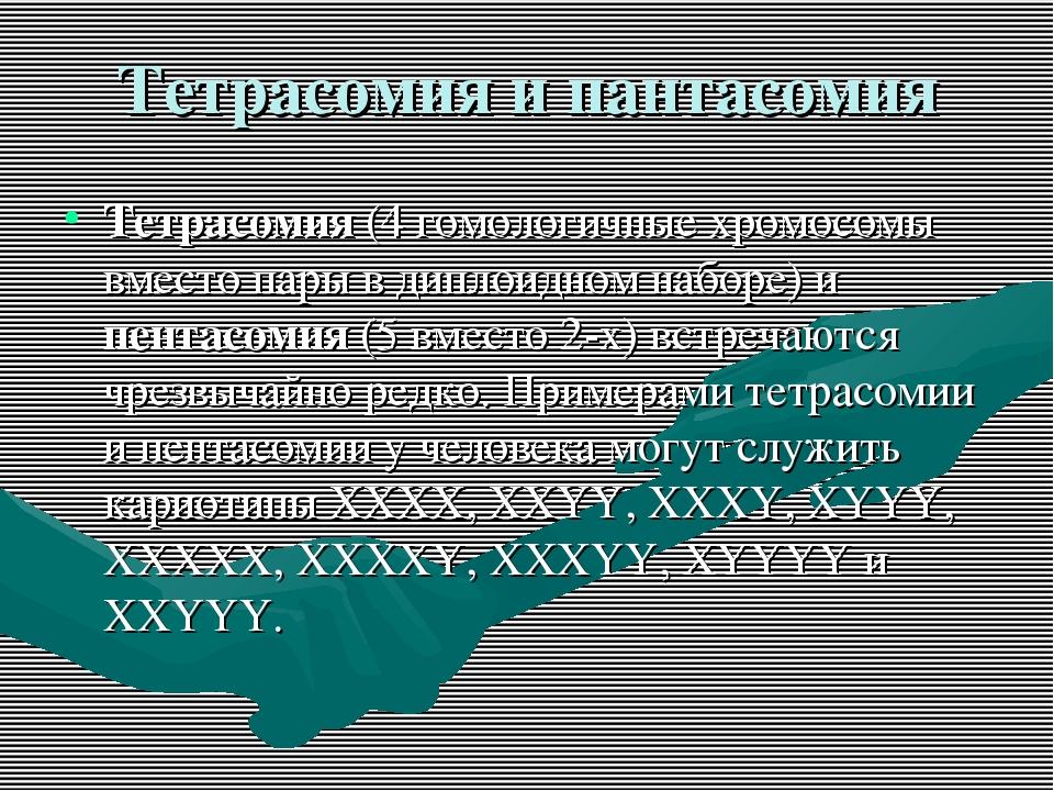 Тетрасомия и пантасомия Тетрасомия (4 гомологичные хромосомы вместо пары в ди...