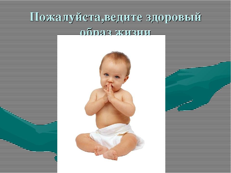 Пожалуйста,ведите здоровый образ жизни