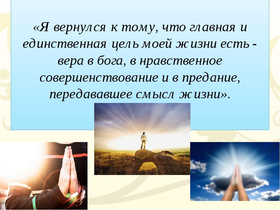«Я вернулся к тому, что главная и единственная цель моей жизни есть - вера в...