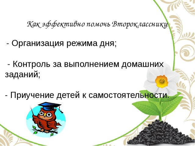 Как эффективно помочь Второкласснику: - Организация режима дня; - Контроль за...