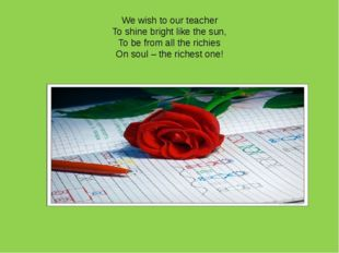 We wish to our teacher To shine bright like the sun, To be from all the richi