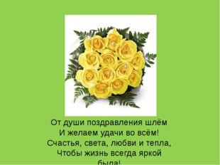 От души поздравления шлём И желаем удачи во всём! Счастья, света, любви и теп
