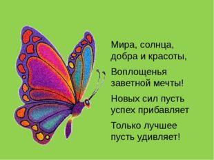 Мира, солнца, добра и красоты, Воплощенья заветной мечты! Новых сил пусть ус