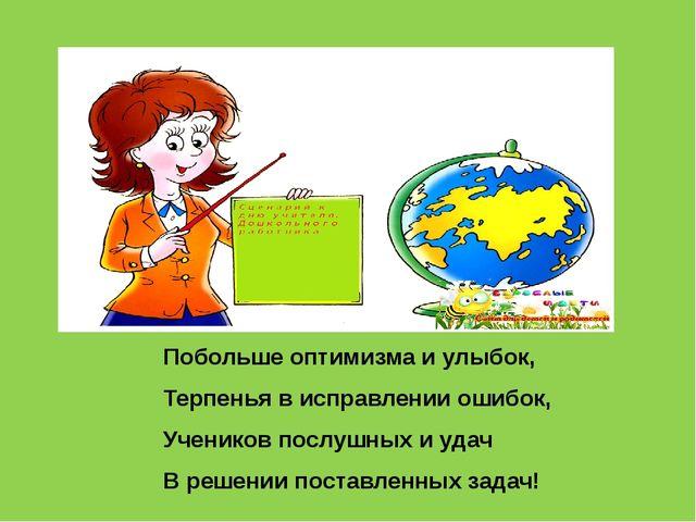 Побольше оптимизма и улыбок, Терпенья в исправлении ошибок, Учеников послушны...