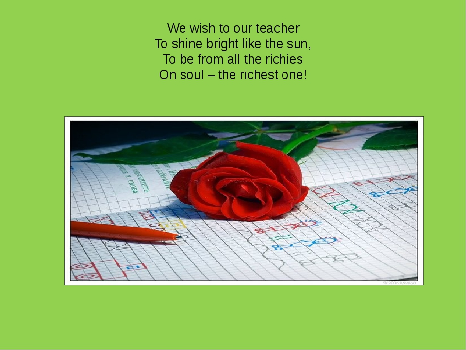 We wish to our teacher To shine bright like the sun, To be from all the richi...