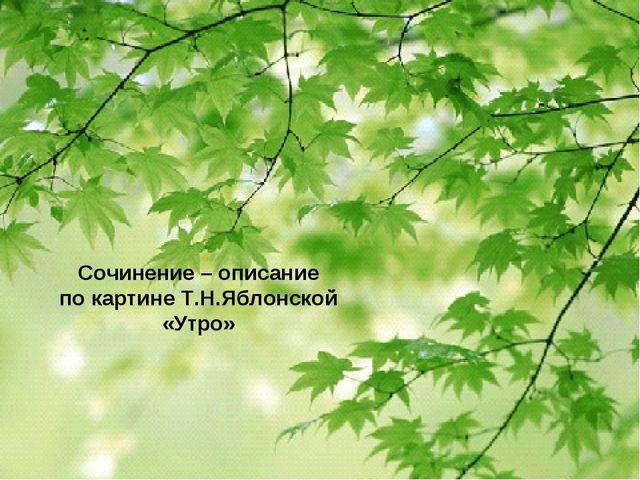 Сочинение – описание по картине Т.Н.Яблонской «Утро»