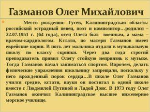 Место рождения: Гусев, Калининградская область: российский эстрадный певец,