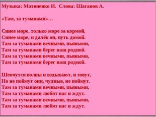 Музыка: Матвиенко И. Слова: Шаганов А. «Там, за туманами»… Синее море, только