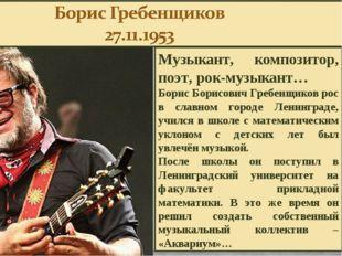 Музыкант, композитор, поэт, рок-музыкант… Борис Борисович Гребенщиков рос в с