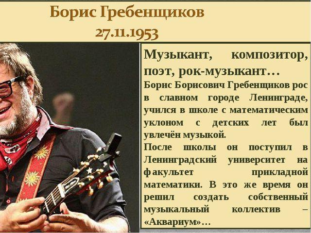 Музыкант, композитор, поэт, рок-музыкант… Борис Борисович Гребенщиков рос в с...