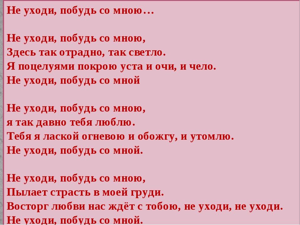 Не уходи, побудь со мною… Не уходи, побудь со мною, Здесь так отрадно, так св...