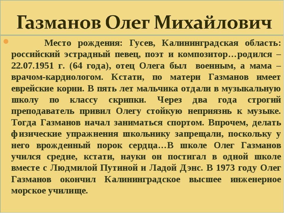 Место рождения: Гусев, Калининградская область: российский эстрадный певец,...
