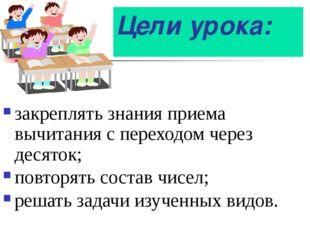 Цели урока: закреплять знания приема вычитания с переходом через десяток; пов