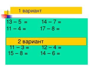 1 вариант 13 – 5 = 14 – 7 = 11 – 4 = 17 – 8 = 11 – 3 = 12 – 4 = 15 – 8 = 14