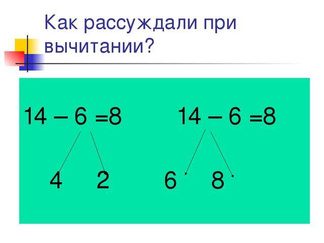 Как рассуждали при вычитании? 14 – 6 =8 14 – 6 =8 4 2 6 8