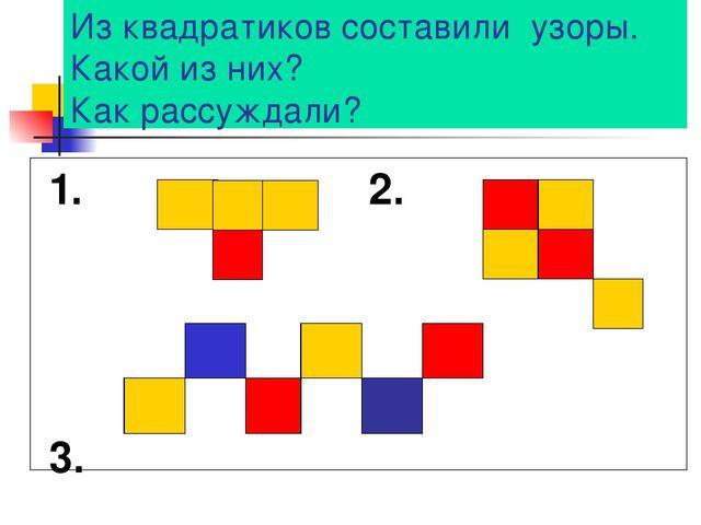 Из квадратиков составили узоры. Какой из них? Как рассуждали? 1. 2. 3.