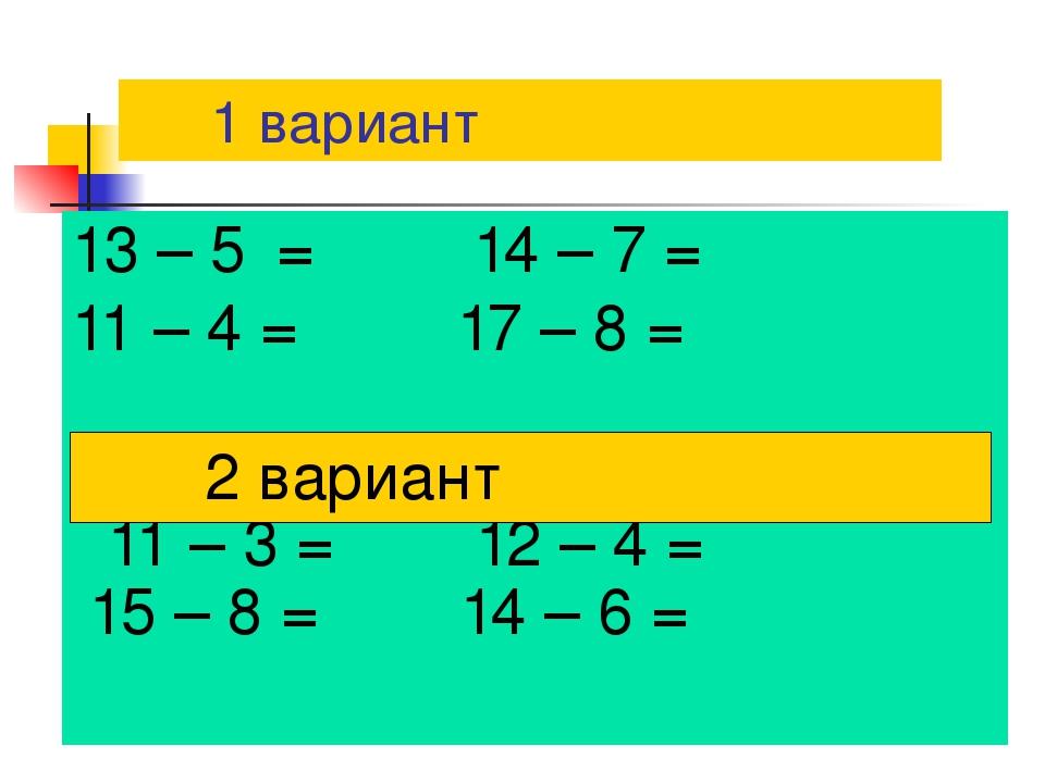 1 вариант 13 – 5 = 14 – 7 = 11 – 4 = 17 – 8 = 11 – 3 = 12 – 4 = 15 – 8 = 14...
