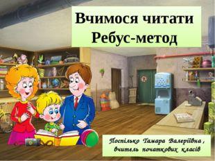 Поспілько Тамара Валеріївна , вчитель початкових класів Вчимося читати Ребус-