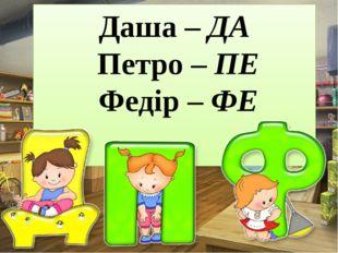 Даша – ДА Петро – ПЕ Федір – ФЕ