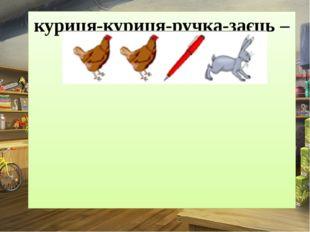 куриця-куриця-ручка-заєць – КУ-КУ-РУ-ЗА
