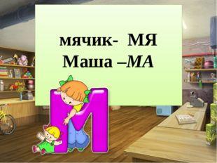 мячик- МЯ Маша –МА