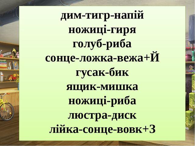 дим-тигр-напій ножиці-гиря голуб-риба сонце-ложка-вежа+Й гусак-бик ящик-мишка...