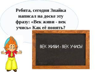 Ребята, сегодня Знайка написал на доске эту фразу: «Век живи - век учись» Ка